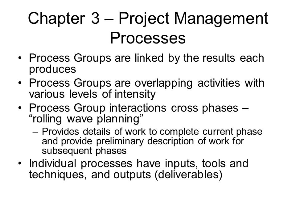 Chapter 3 – Project Management Processes Process Groups are linked by the results each produces Process Groups are overlapping activities with various