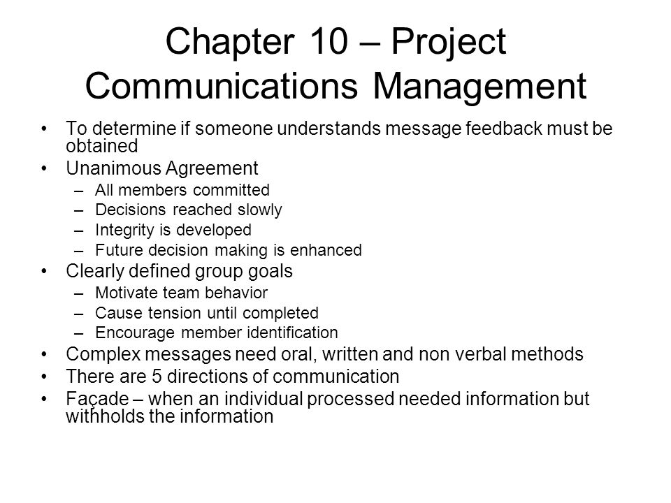 Chapter 10 – Project Communications Management To determine if someone understands message feedback must be obtained Unanimous Agreement –All members