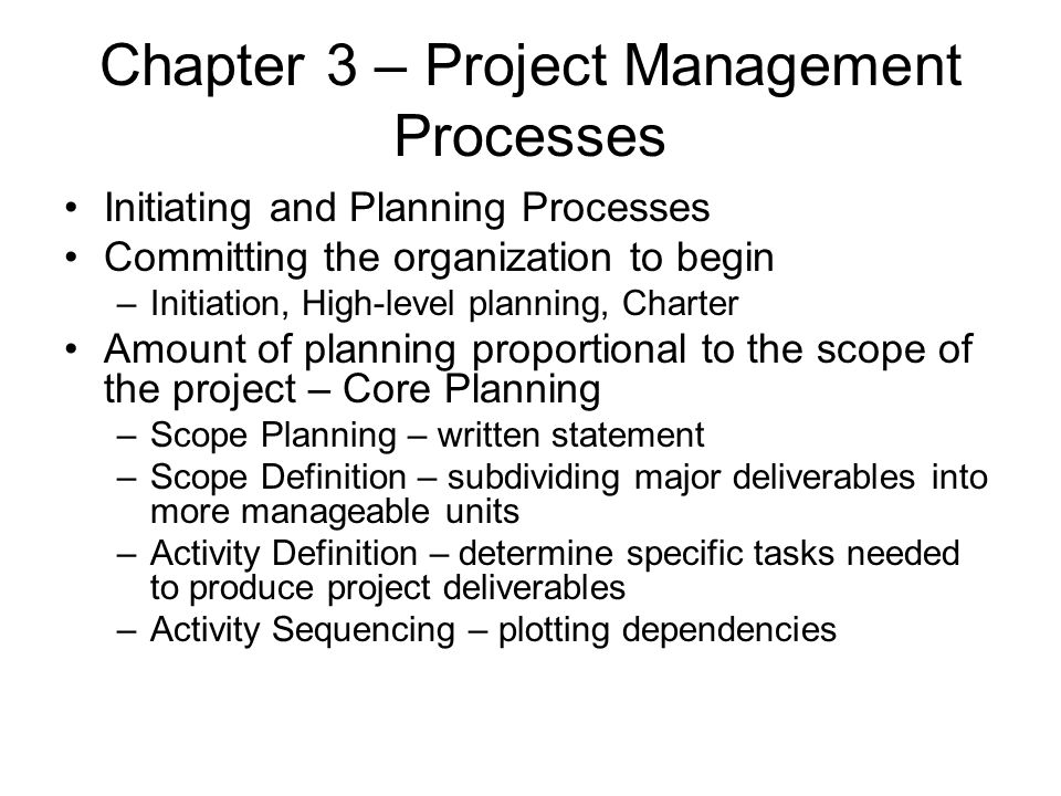 Chapter 3 – Project Management Processes Initiating and Planning Processes Committing the organization to begin –Initiation, High-level planning, Char