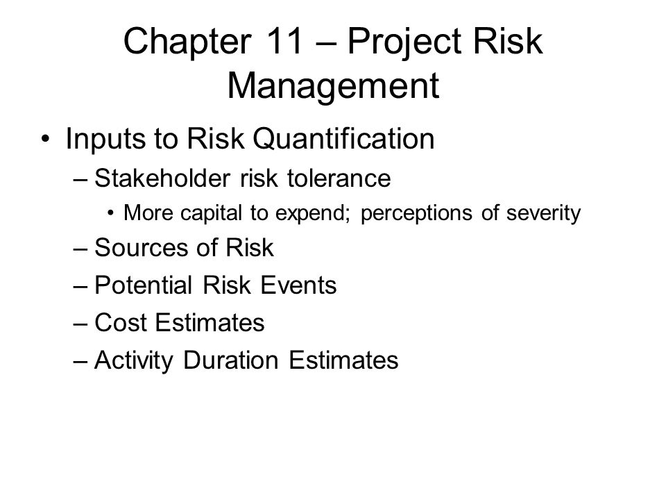Chapter 11 – Project Risk Management Inputs to Risk Quantification –Stakeholder risk tolerance More capital to expend; perceptions of severity –Source