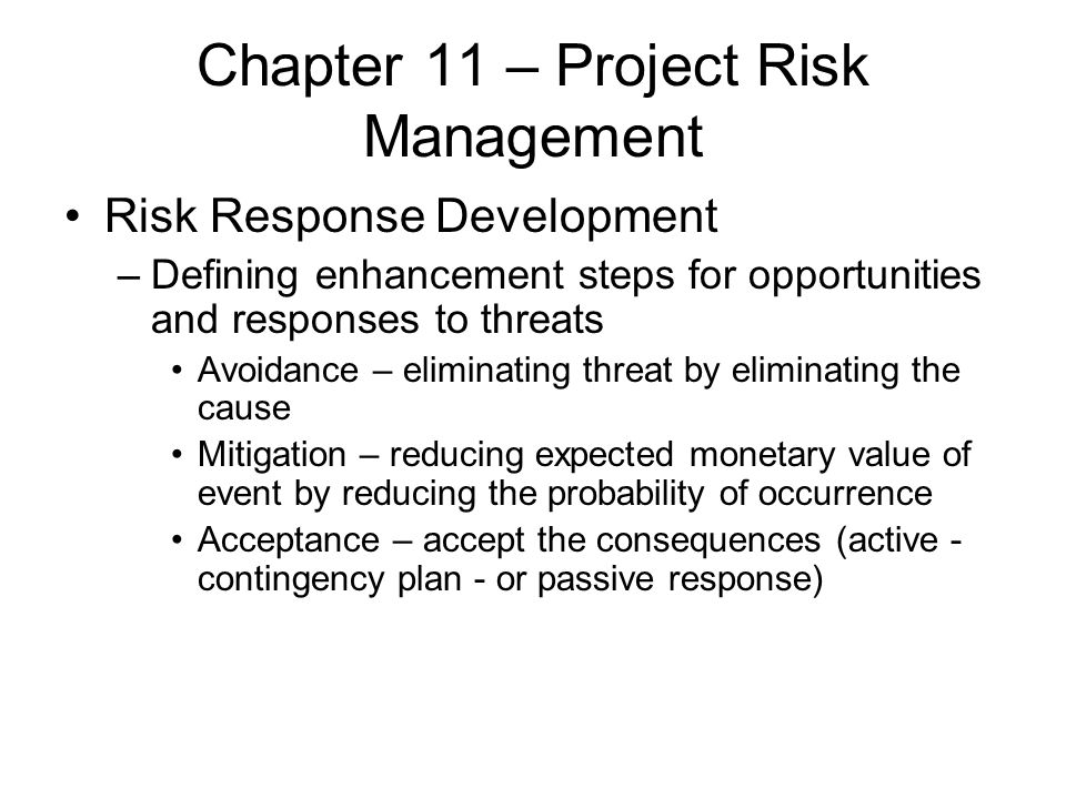 Chapter 11 – Project Risk Management Risk Response Development –Defining enhancement steps for opportunities and responses to threats Avoidance – elim