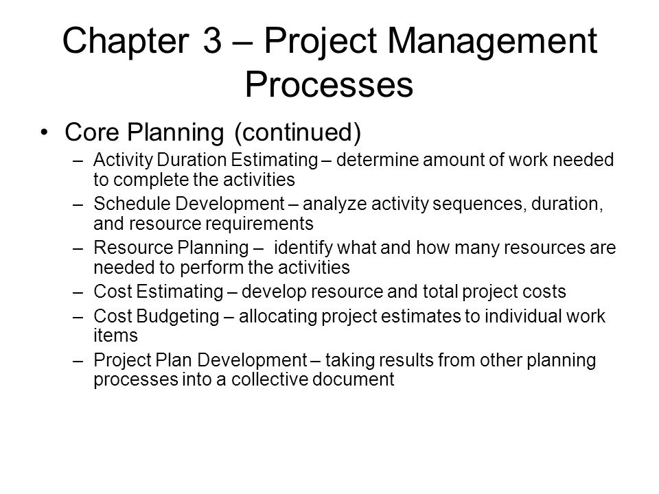 Chapter 3 – Project Management Processes Core Planning (continued) –Activity Duration Estimating – determine amount of work needed to complete the act