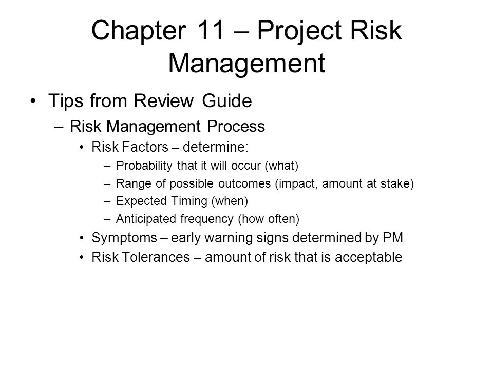 Chapter 11 – Project Risk Management Tips from Review Guide –Risk Management Process Risk Factors – determine: –Probability that it will occur (what)