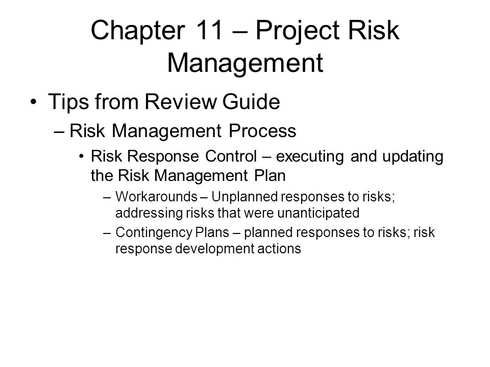 Chapter 11 – Project Risk Management Tips from Review Guide –Risk Management Process Risk Response Control – executing and updating the Risk Managemen