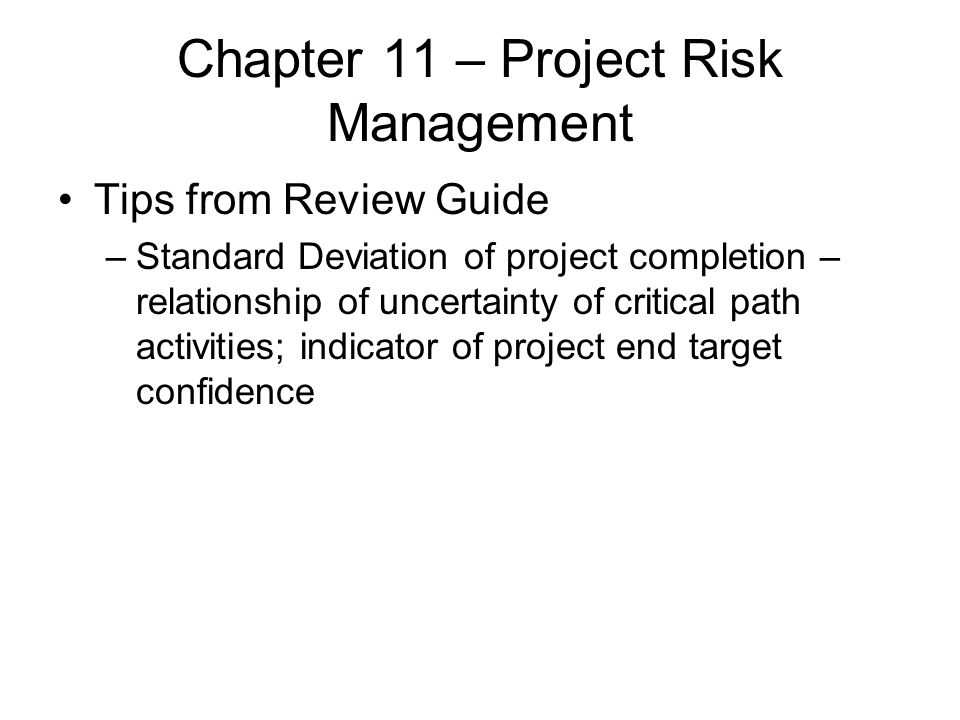 Chapter 11 – Project Risk Management Tips from Review Guide –Standard Deviation of project completion – relationship of uncertainty of critical path a