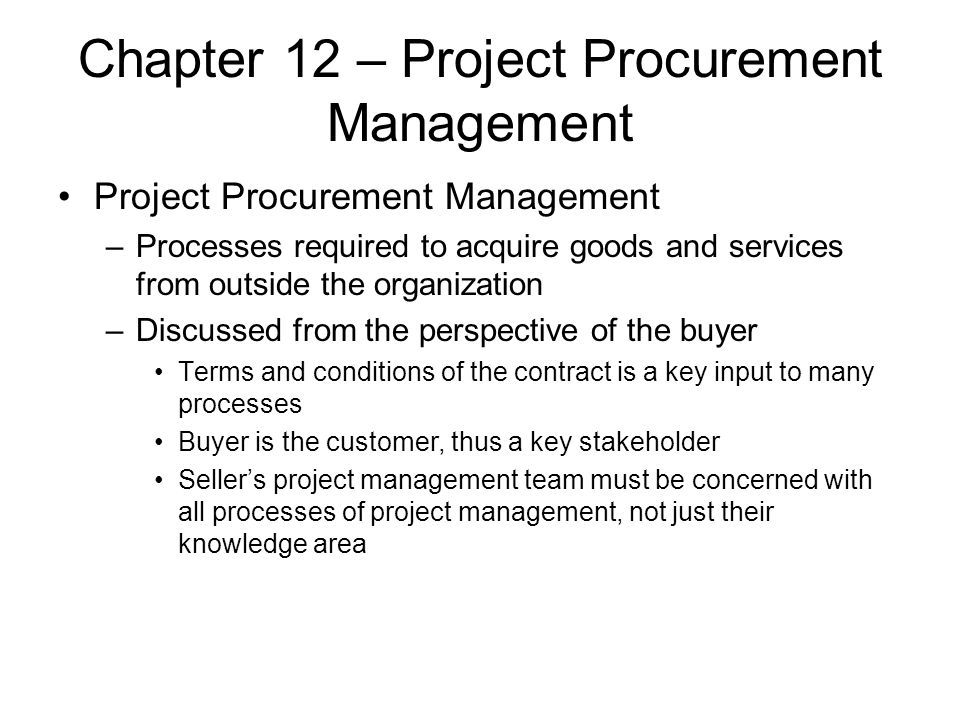 Chapter 12 – Project Procurement Management Project Procurement Management –Processes required to acquire goods and services from outside the organiza