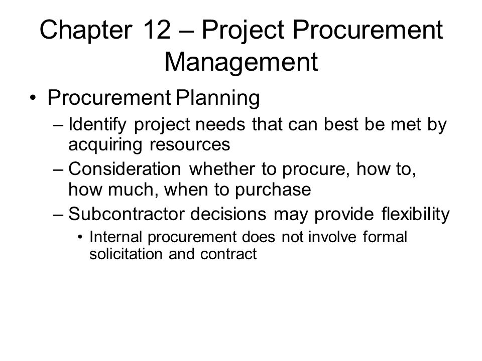 Chapter 12 – Project Procurement Management Procurement Planning –Identify project needs that can best be met by acquiring resources –Consideration wh