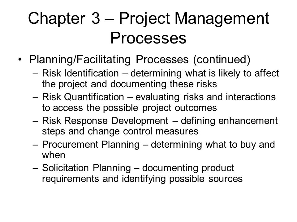Chapter 3 – Project Management Processes Planning/Facilitating Processes (continued) –Risk Identification – determining what is likely to affect the p