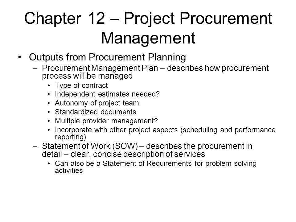 Chapter 12 – Project Procurement Management Outputs from Procurement Planning –Procurement Management Plan – describes how procurement process will be