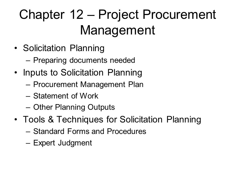 Chapter 12 – Project Procurement Management Solicitation Planning –Preparing documents needed Inputs to Solicitation Planning –Procurement Management