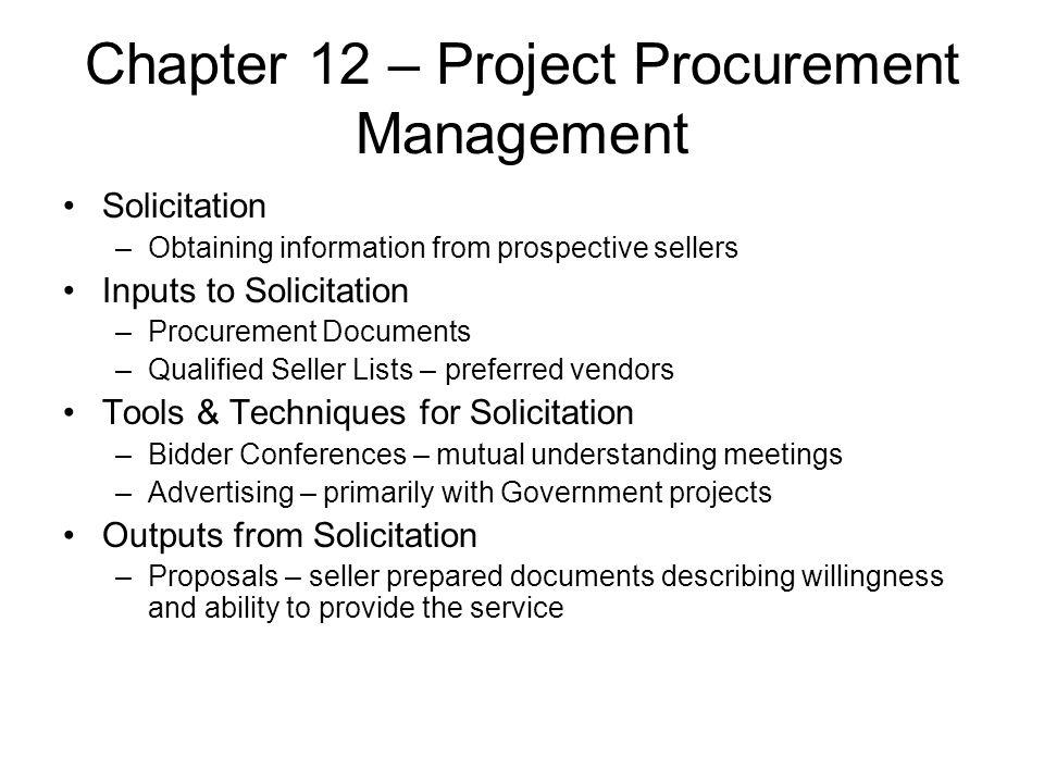 Chapter 12 – Project Procurement Management Solicitation –Obtaining information from prospective sellers Inputs to Solicitation –Procurement Documents