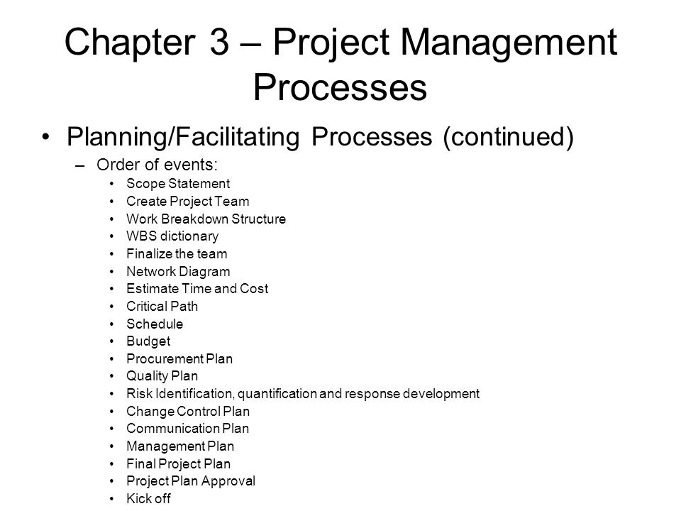 Chapter 3 – Project Management Processes Planning/Facilitating Processes (continued) –Order of events: Scope Statement Create Project Team Work Breakd