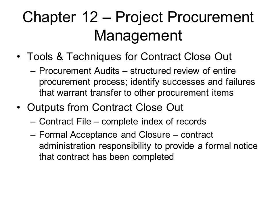 Chapter 12 – Project Procurement Management Tools & Techniques for Contract Close Out –Procurement Audits – structured review of entire procurement pr