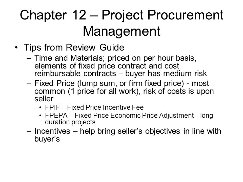 Chapter 12 – Project Procurement Management Tips from Review Guide –Time and Materials; priced on per hour basis, elements of fixed price contract and