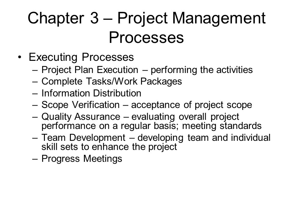 Chapter 3 – Project Management Processes Executing Processes –Project Plan Execution – performing the activities –Complete Tasks/Work Packages –Inform