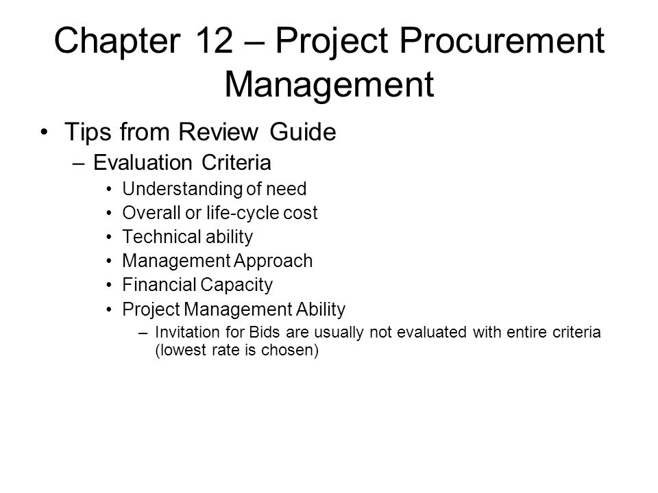Chapter 12 – Project Procurement Management Tips from Review Guide –Evaluation Criteria Understanding of need Overall or life-cycle cost Technical abi