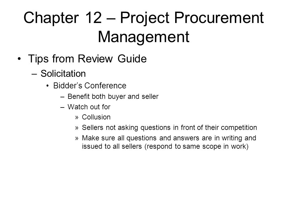 Chapter 12 – Project Procurement Management Tips from Review Guide –Solicitation Bidder's Conference –Benefit both buyer and seller –Watch out for »Co