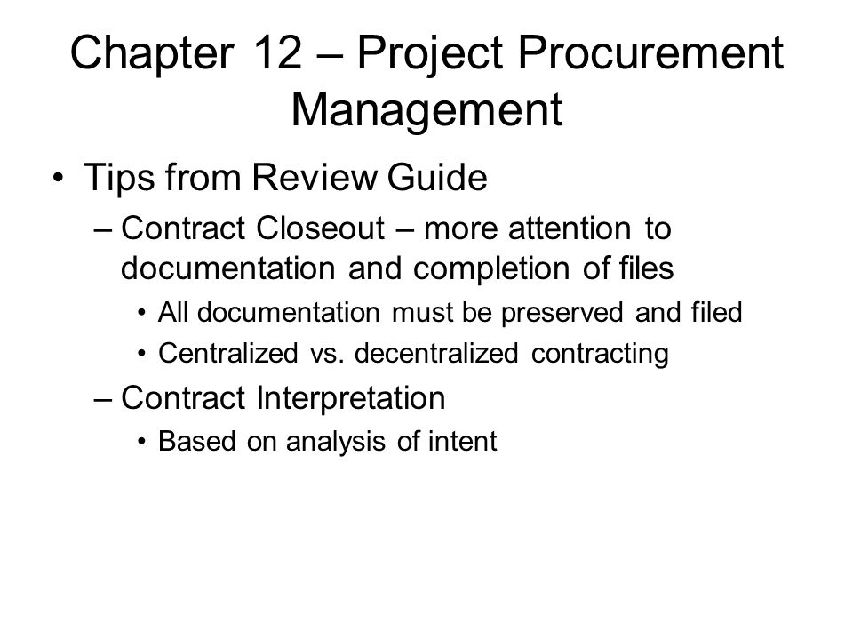 Chapter 12 – Project Procurement Management Tips from Review Guide –Contract Closeout – more attention to documentation and completion of files All do