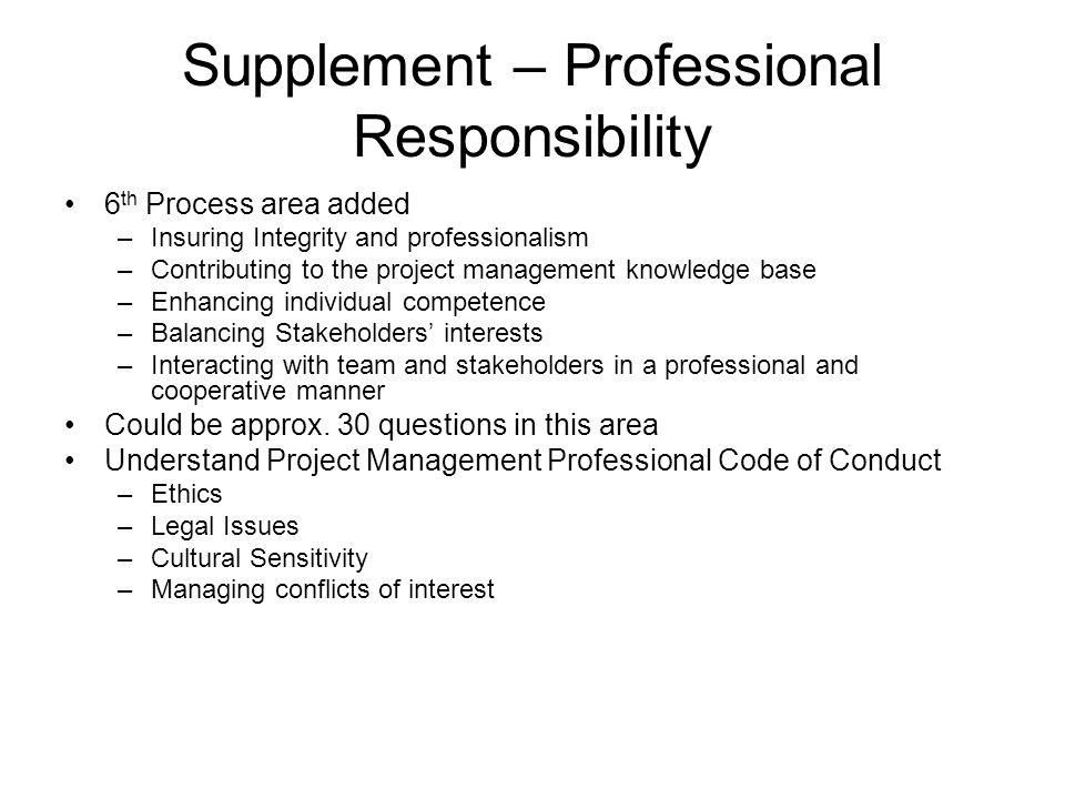 Supplement – Professional Responsibility 6 th Process area added –Insuring Integrity and professionalism –Contributing to the project management knowl