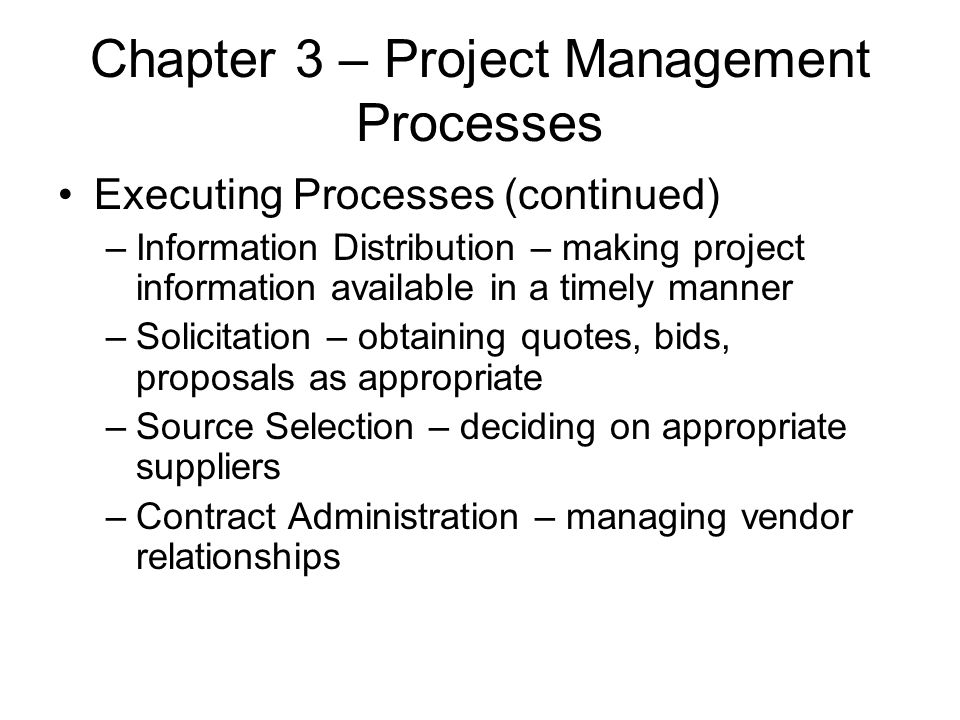 Chapter 3 – Project Management Processes Executing Processes (continued) –Information Distribution – making project information available in a timely