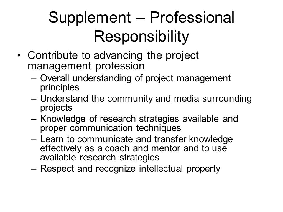 Supplement – Professional Responsibility Contribute to advancing the project management profession –Overall understanding of project management princi