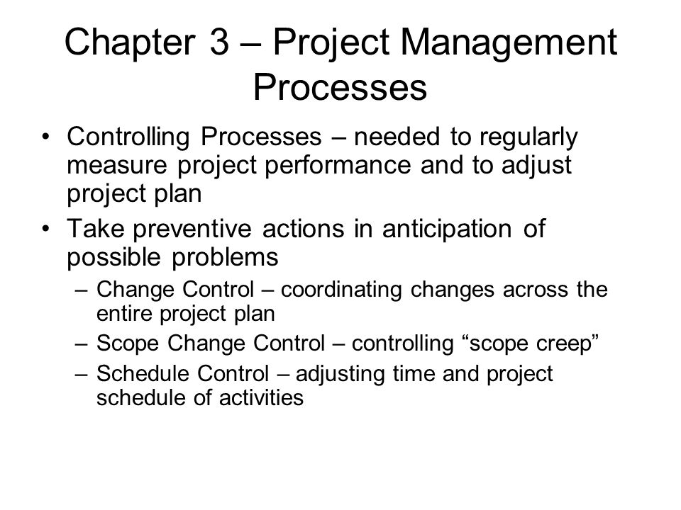 Chapter 3 – Project Management Processes Controlling Processes – needed to regularly measure project performance and to adjust project plan Take preve