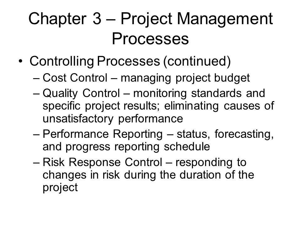 Chapter 3 – Project Management Processes Controlling Processes (continued) –Cost Control – managing project budget –Quality Control – monitoring stand