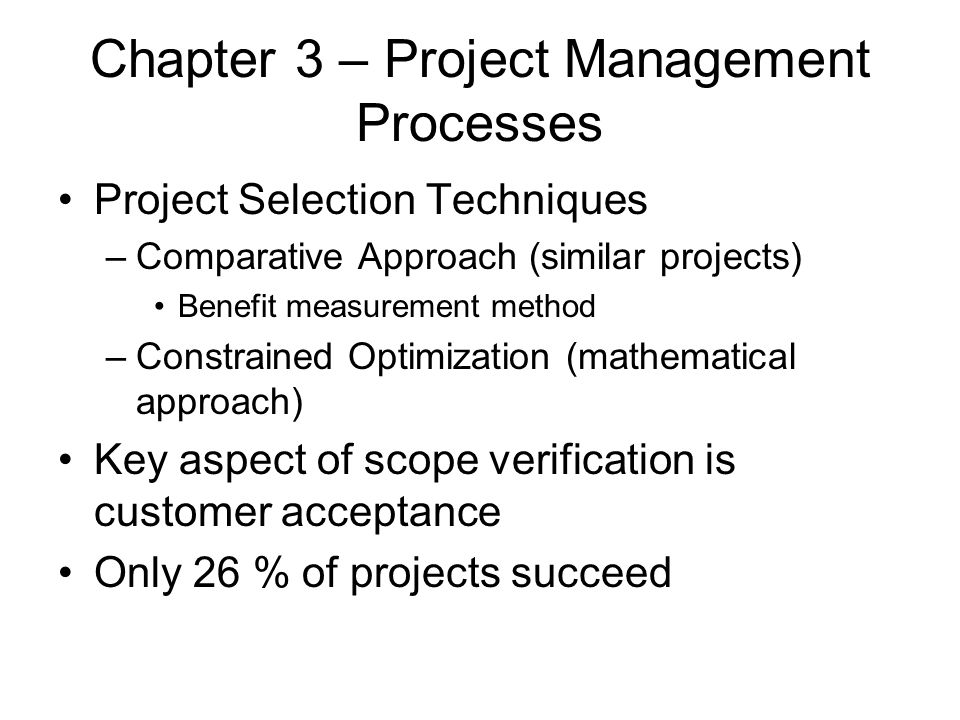 Chapter 3 – Project Management Processes Project Selection Techniques –Comparative Approach (similar projects) Benefit measurement method –Constrained