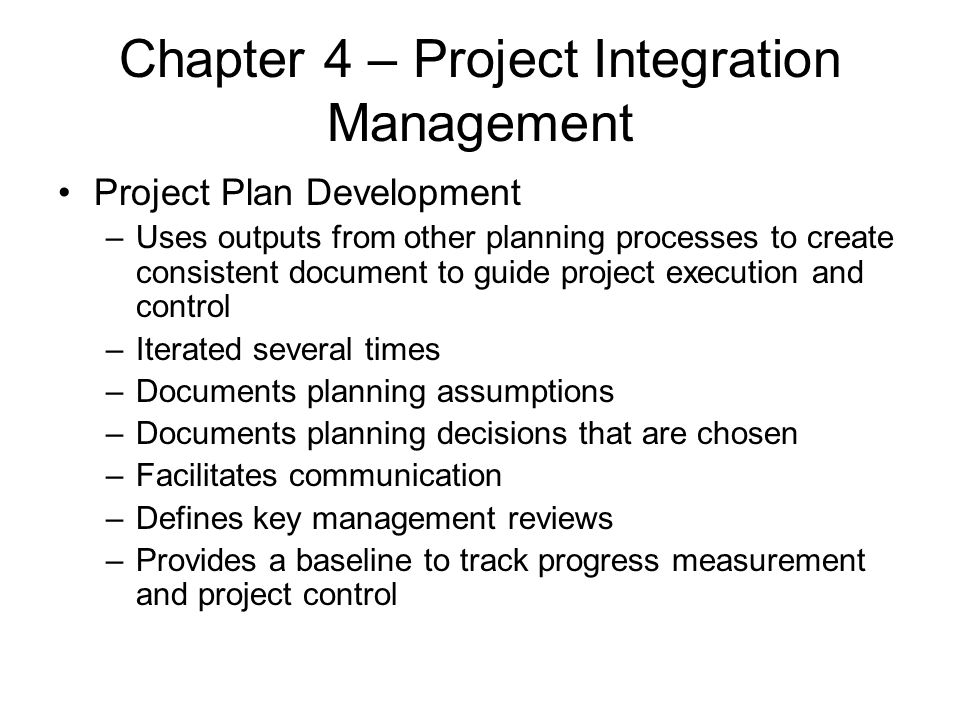 Chapter 4 – Project Integration Management Project Plan Development –Uses outputs from other planning processes to create consistent document to guide