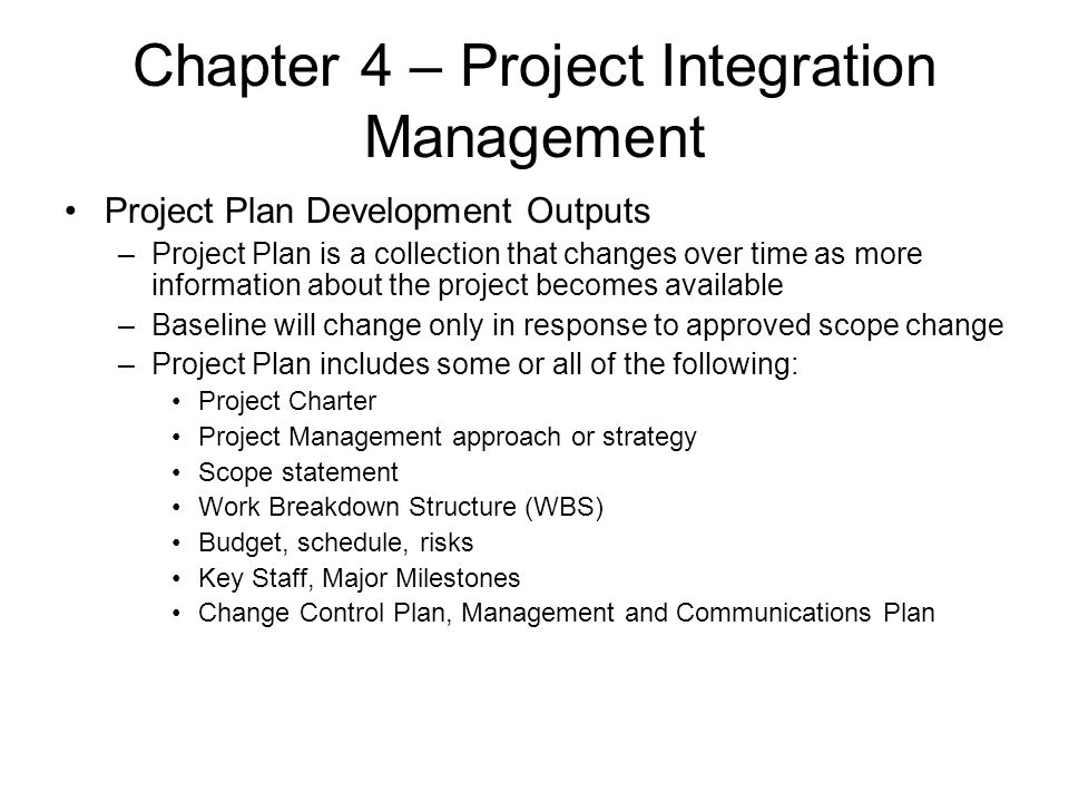 Chapter 4 – Project Integration Management Project Plan Development Outputs –Project Plan is a collection that changes over time as more information a