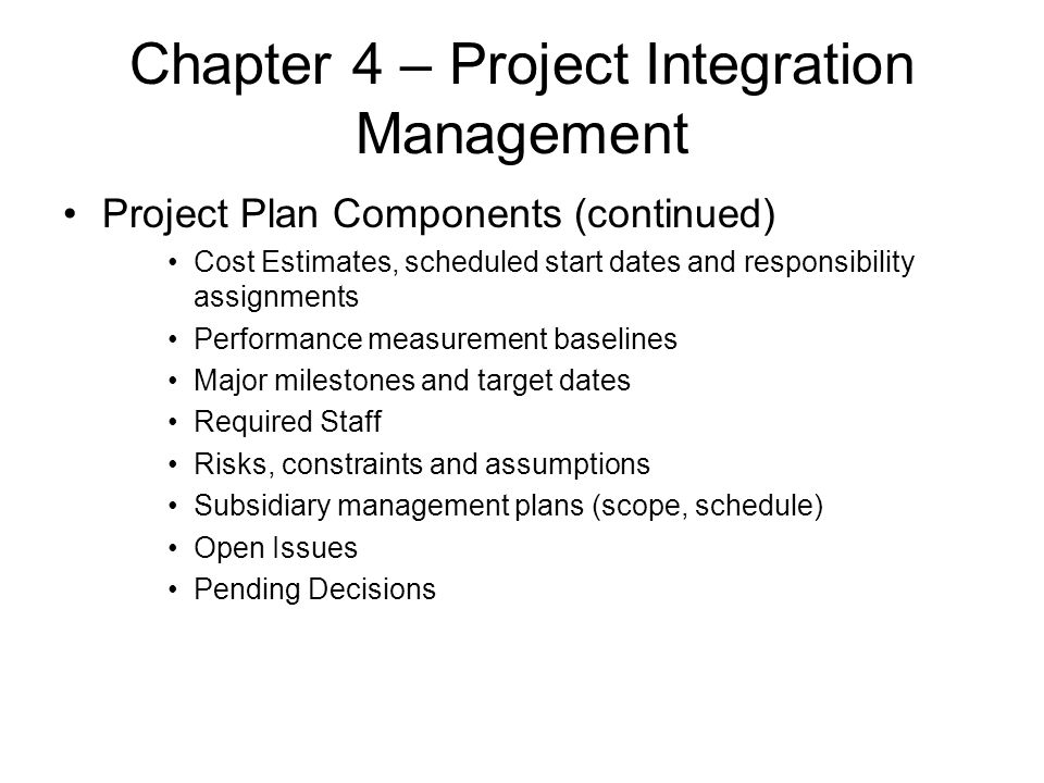 Chapter 4 – Project Integration Management Project Plan Components (continued) Cost Estimates, scheduled start dates and responsibility assignments Pe