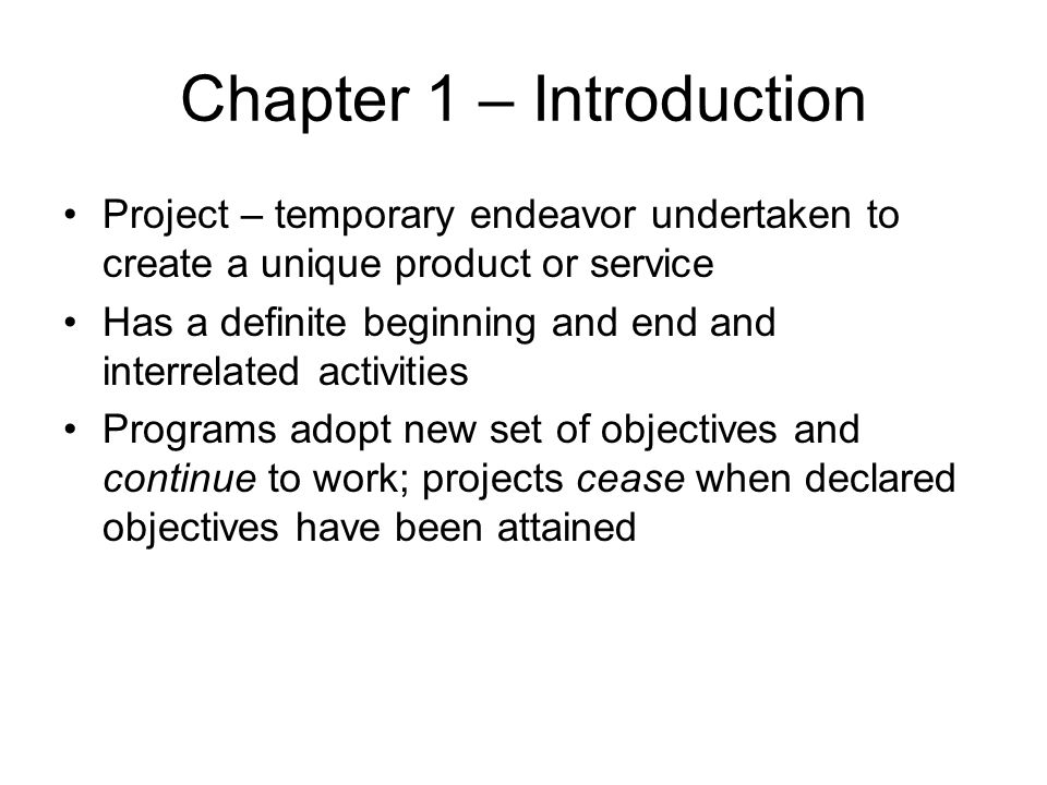 Chapter 1 – Introduction Projects are unique – characteristics are progressively elaborated –Progressively: proceeding in steps –Elaborated: worked with care and detail Scope of project should remain constant even as characteristics are progressively elaborated