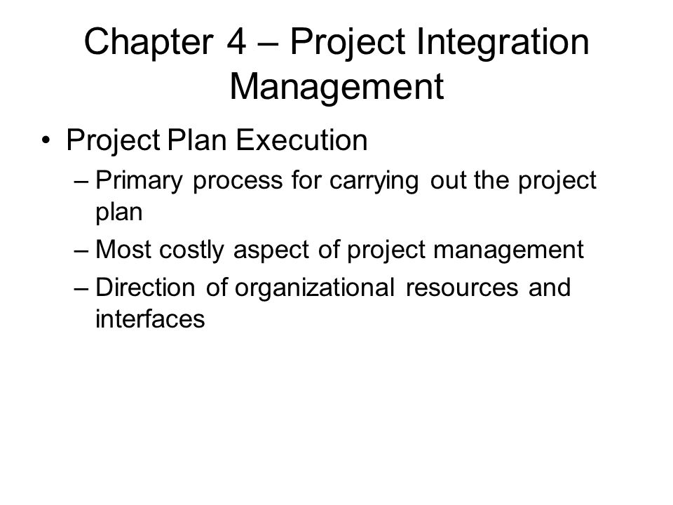 Chapter 4 – Project Integration Management Project Plan Execution –Primary process for carrying out the project plan –Most costly aspect of project ma