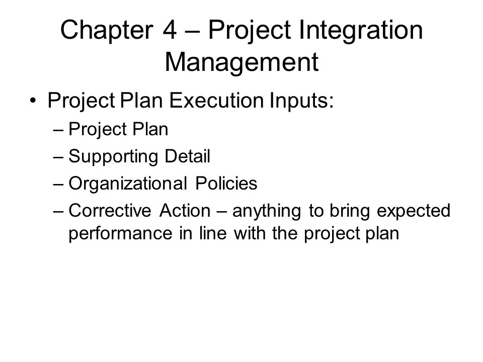 Chapter 4 – Project Integration Management Project Plan Execution Inputs: –Project Plan –Supporting Detail –Organizational Policies –Corrective Action
