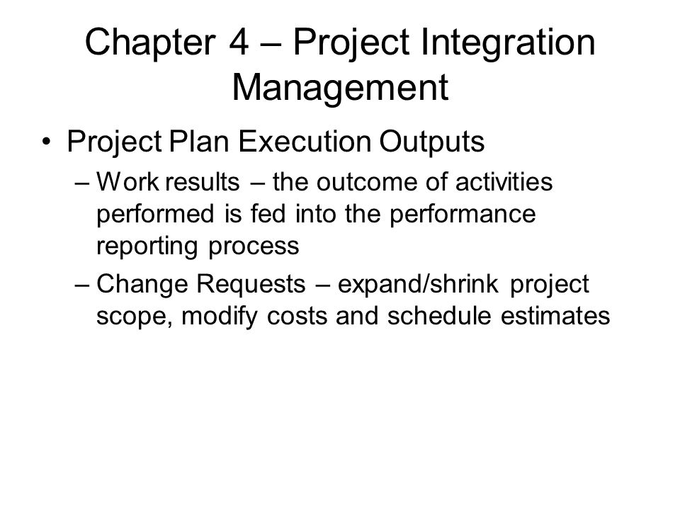 Chapter 4 – Project Integration Management Project Plan Execution Outputs –Work results – the outcome of activities performed is fed into the performa
