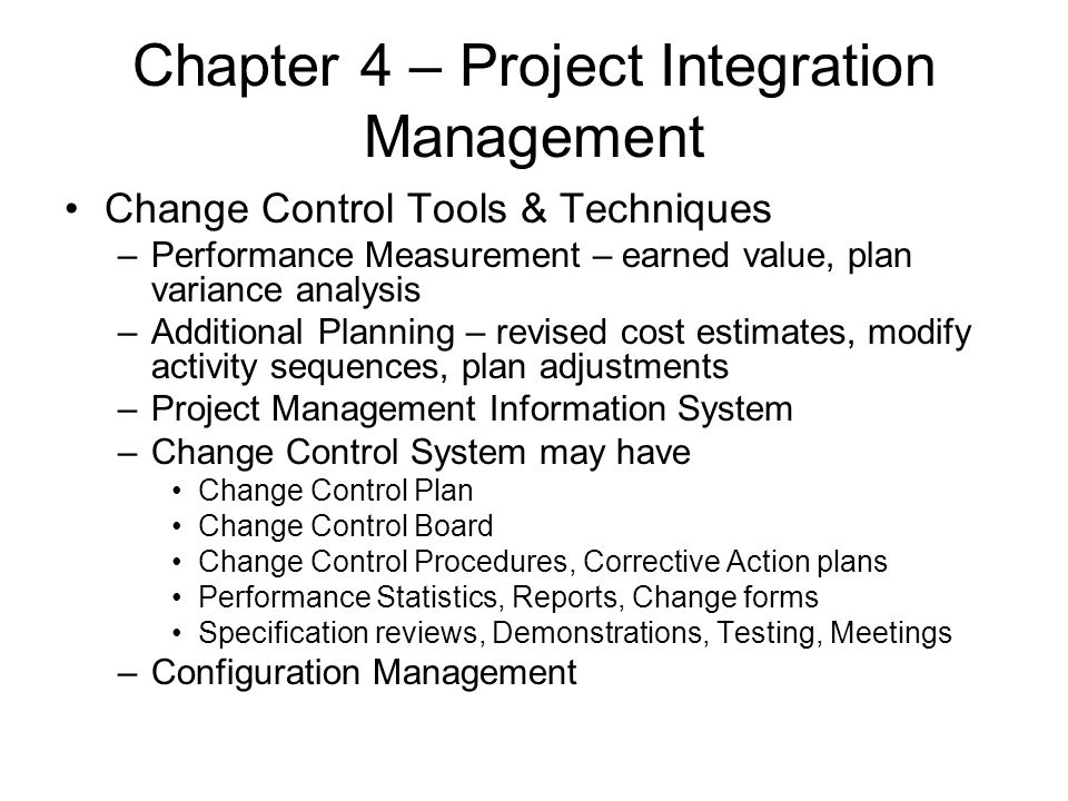 Chapter 4 – Project Integration Management Change Control Tools & Techniques –Performance Measurement – earned value, plan variance analysis –Addition