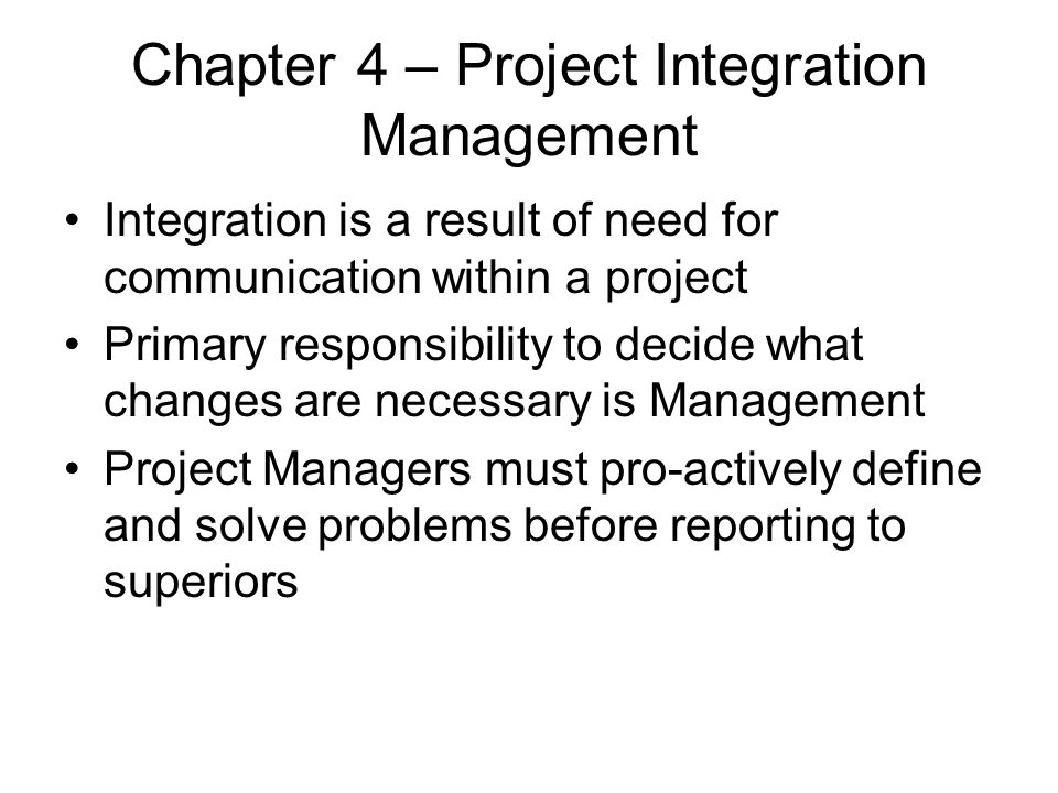 Chapter 4 – Project Integration Management Integration is a result of need for communication within a project Primary responsibility to decide what ch