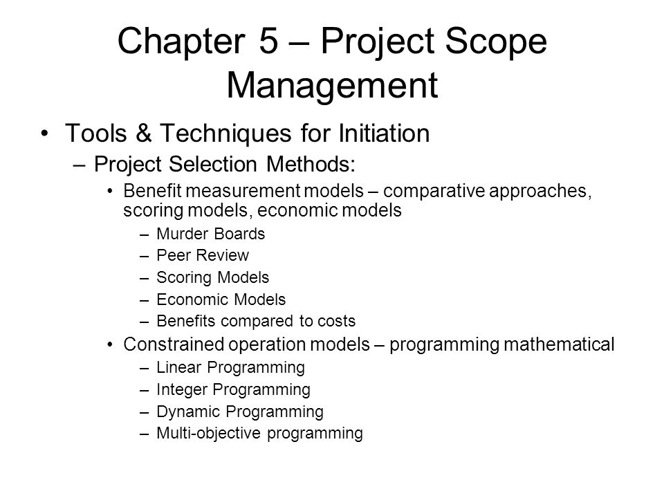 Chapter 5 – Project Scope Management Tools & Techniques for Initiation –Project Selection Methods: Benefit measurement models – comparative approaches