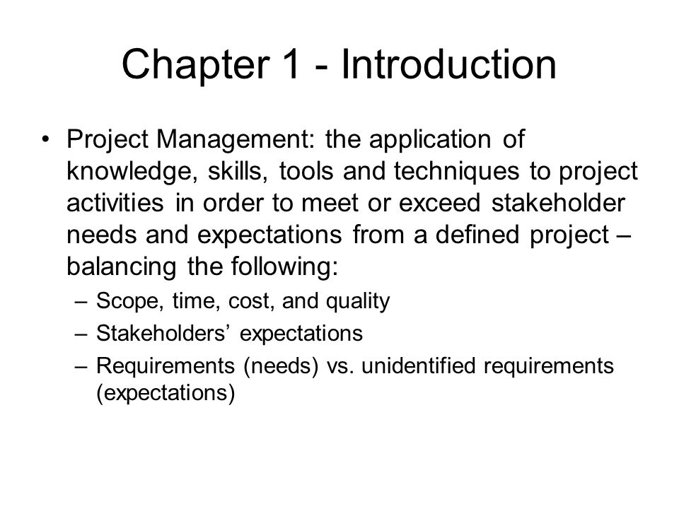 Chapter 1 - Introduction Project Management: the application of knowledge, skills, tools and techniques to project activities in order to meet or exce