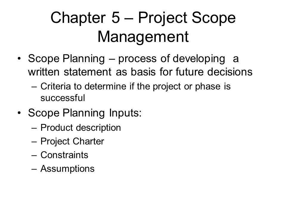 Chapter 5 – Project Scope Management Scope Planning – process of developing a written statement as basis for future decisions –Criteria to determine i