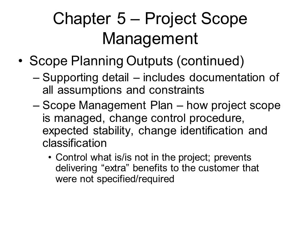 Chapter 5 – Project Scope Management Scope Planning Outputs (continued) –Supporting detail – includes documentation of all assumptions and constraints