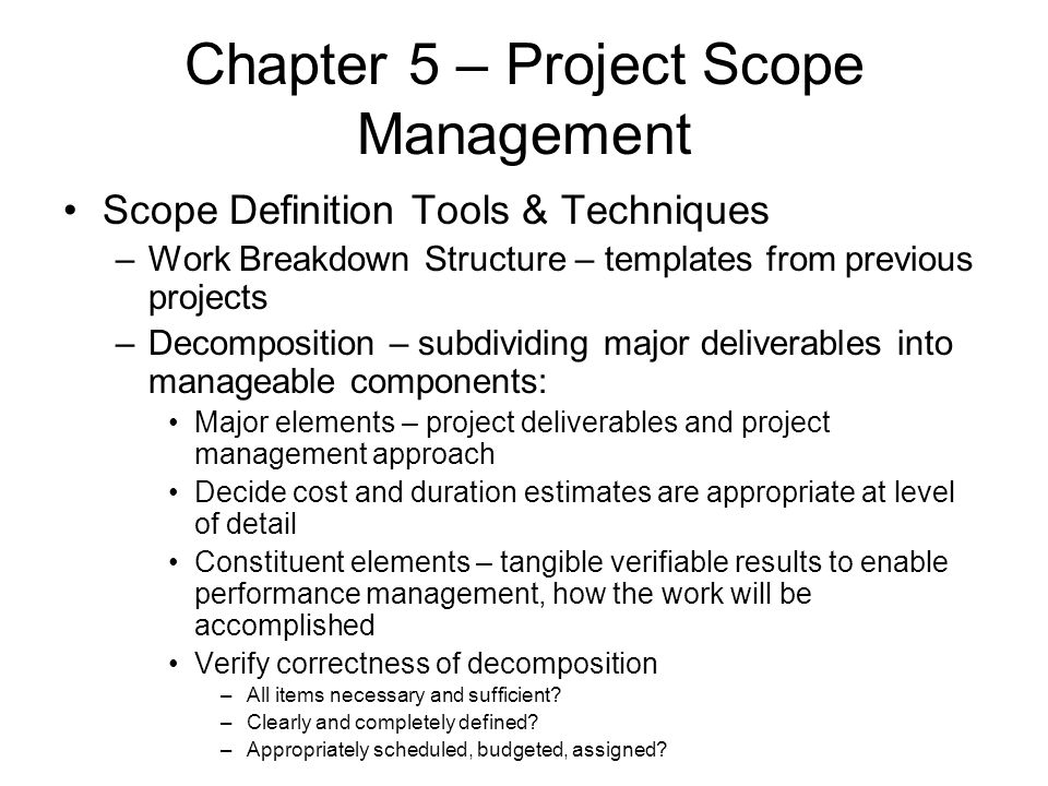Chapter 5 – Project Scope Management Scope Definition Tools & Techniques –Work Breakdown Structure – templates from previous projects –Decomposition –