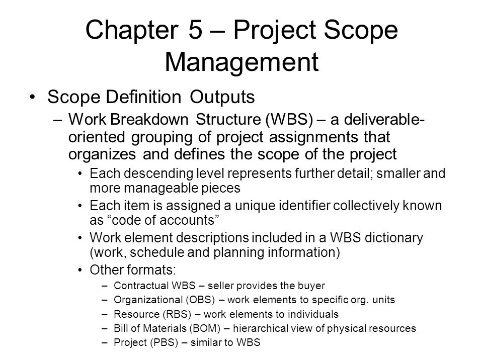 Chapter 5 – Project Scope Management Scope Definition Outputs –Work Breakdown Structure (WBS) – a deliverable- oriented grouping of project assignment