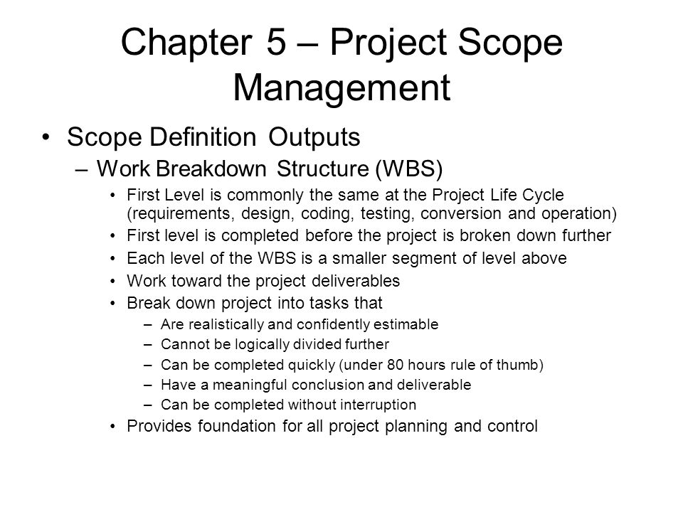Chapter 5 – Project Scope Management Scope Definition Outputs –Work Breakdown Structure (WBS) First Level is commonly the same at the Project Life Cyc