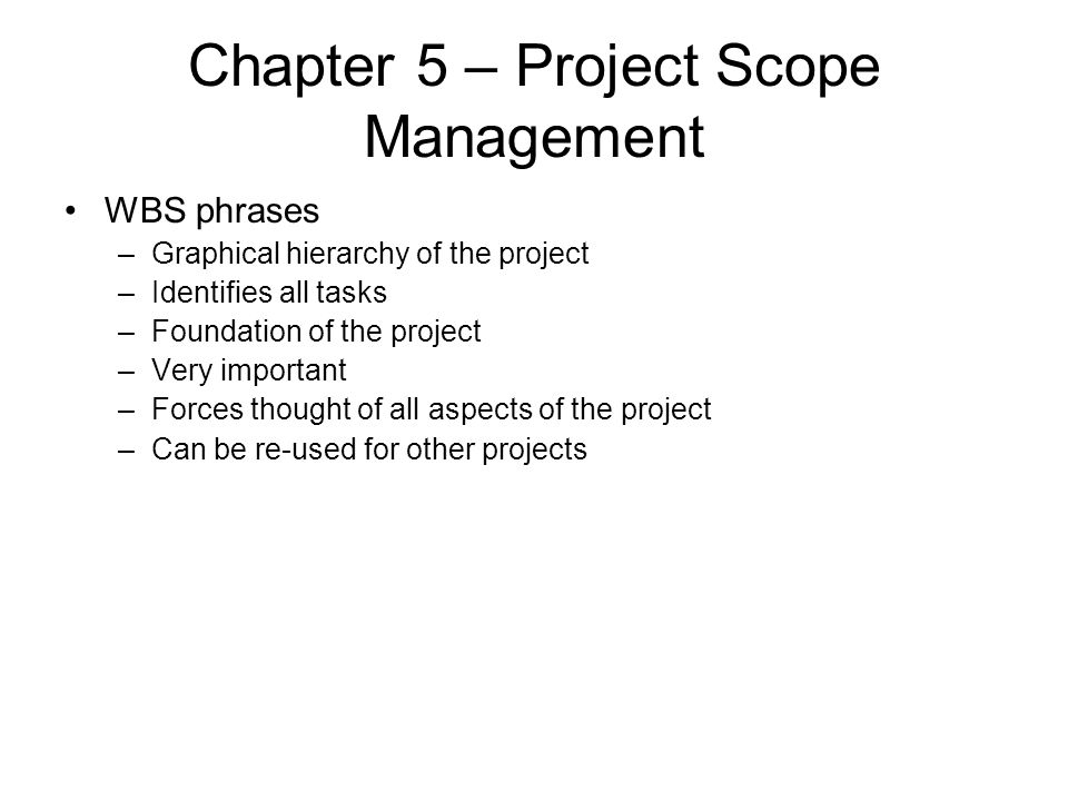 Chapter 5 – Project Scope Management WBS phrases –Graphical hierarchy of the project –Identifies all tasks –Foundation of the project –Very important
