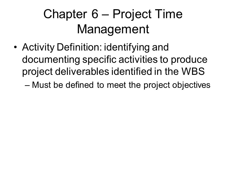 Chapter 6 – Project Time Management Activity Definition: identifying and documenting specific activities to produce project deliverables identified in
