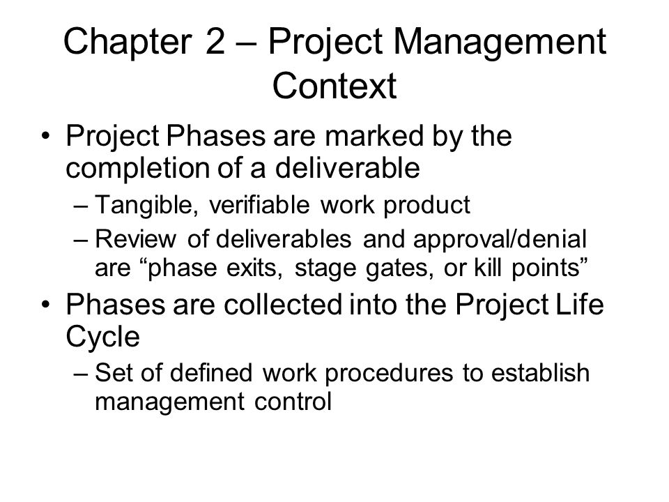 Chapter 2 – Project Management Context Project Phases are marked by the completion of a deliverable –Tangible, verifiable work product –Review of deli
