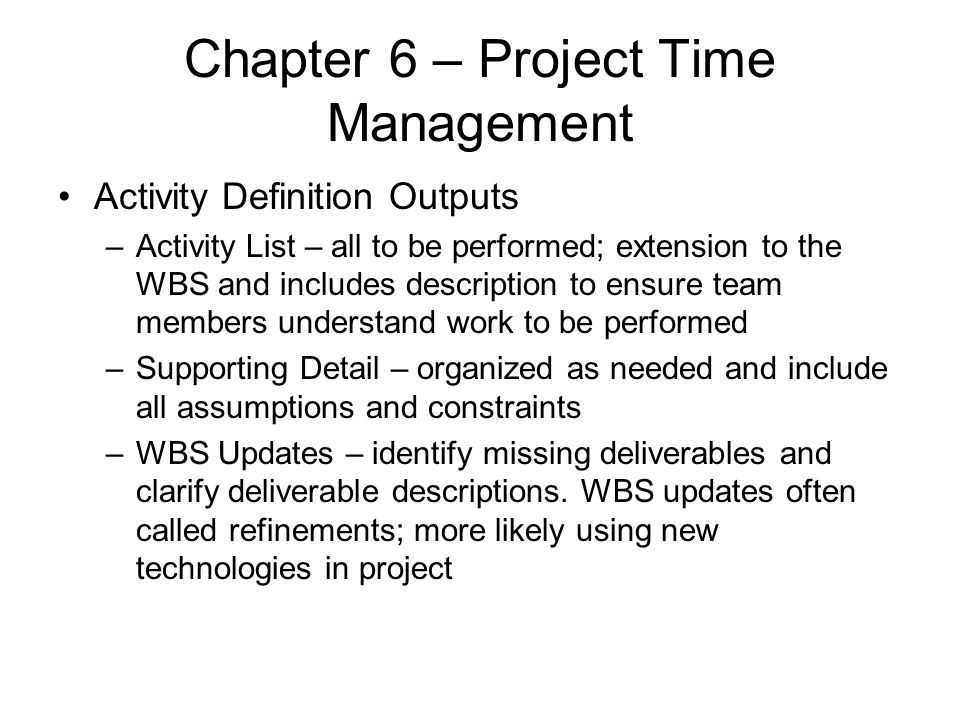 Chapter 6 – Project Time Management Activity Definition Outputs –Activity List – all to be performed; extension to the WBS and includes description to