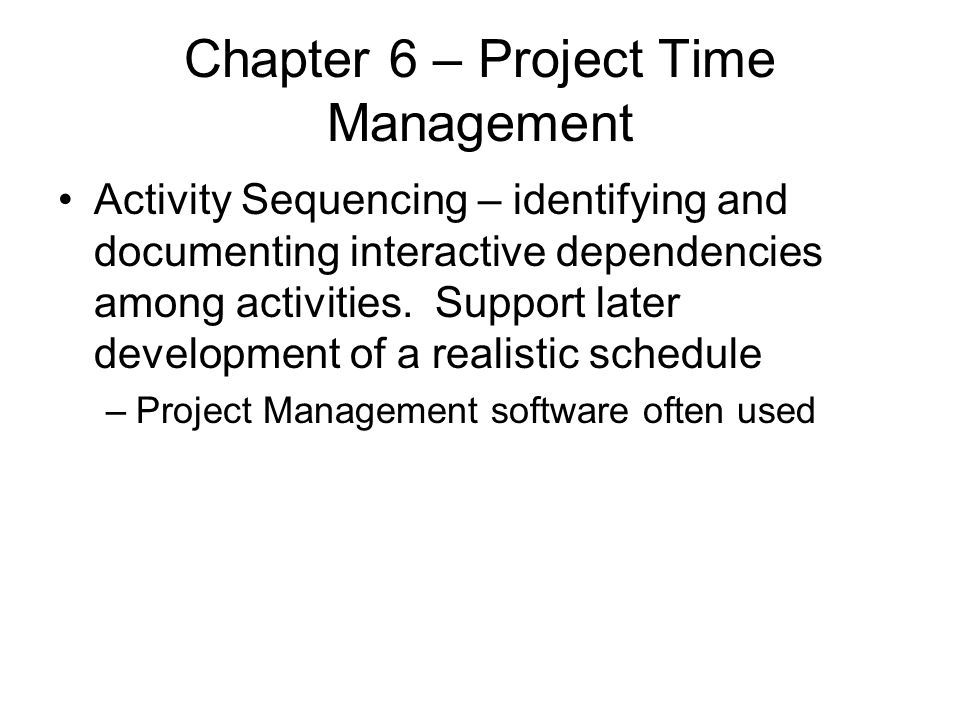 Chapter 6 – Project Time Management Activity Sequencing – identifying and documenting interactive dependencies among activities. Support later develop