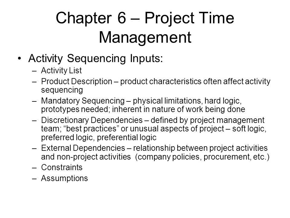 Chapter 6 – Project Time Management Activity Sequencing Inputs: –Activity List –Product Description – product characteristics often affect activity se